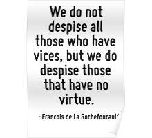 We do not despise all those who have vices, but we do despise those that have no virtue. Poster