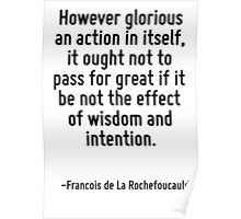 However glorious an action in itself, it ought not to pass for great if it be not the effect of wisdom and intention. Poster