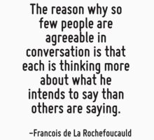 The reason why so few people are agreeable in conversation is that each is thinking more about what he intends to say than others are saying. by Quotr