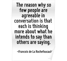 The reason why so few people are agreeable in conversation is that each is thinking more about what he intends to say than others are saying. Poster