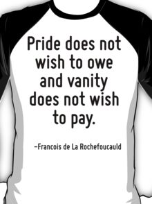 Pride does not wish to owe and vanity does not wish to pay. T-Shirt