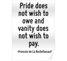 Pride does not wish to owe and vanity does not wish to pay. Poster