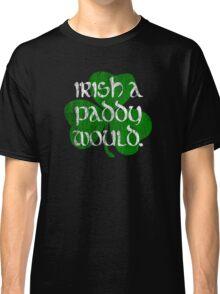 Irish A Paddy Would.  Classic T-Shirt