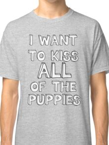 I WANT TO KISS ALL OF THE PUPPIES Classic T-Shirt