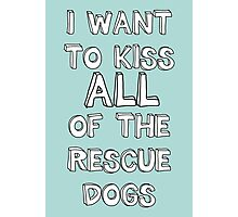 I WANT TO KISS ALL OF THE RESCUE DOGS Photographic Print