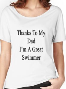 Thanks To My Dad I'm A Great Swimmer  Women's Relaxed Fit T-Shirt
