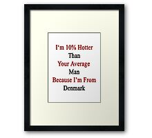 I'm 10% Hotter Than Your Average Man Because I'm From Denmark  Framed Print