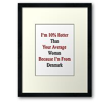 I'm 10% Hotter Than Your Average Woman Because I'm From Denmark  Framed Print
