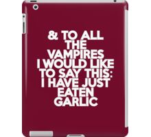 And to all the vampires, I would like to say this: I have just eaten garlic  iPad Case/Skin