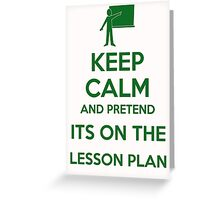 Keep calm and pretend it's on the lesson plan  Greeting Card