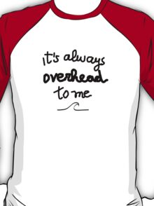 It's always overhead to me  T-Shirt