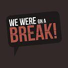We Were On A Break - Friends by 4ogo Design
