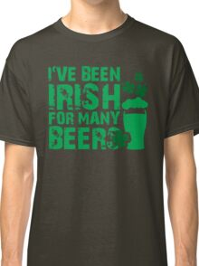 I've been irish for so many beers Classic T-Shirt