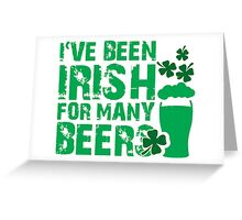 I've been irish for so many beers Greeting Card