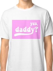 yes, daddy? Classic T-Shirt