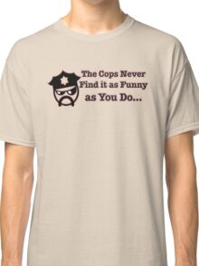 The Cops Never Find it As Funny as You Do... Classic T-Shirt