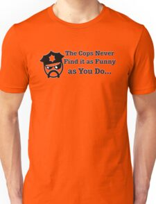 The Cops Never Find it As Funny as You Do... Unisex T-Shirt