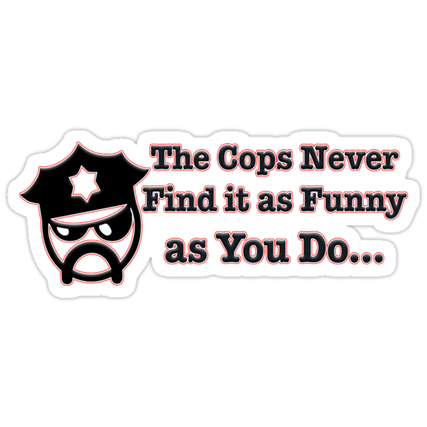 The Cops Never Find it As Funny as You Do... by GreasyGrandma