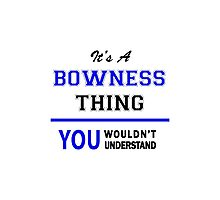 It's a BOWNESS thing, you wouldn't understand !! Photographic Print