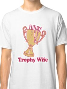 FUTURE TROPHY WIFE Classic T-Shirt