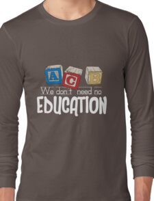 We Don't Need No Education Long Sleeve T-Shirt