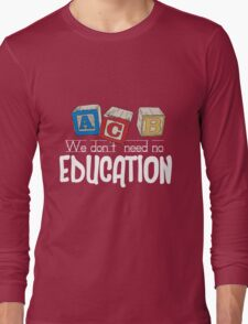 We Don't Need No Education Long Sleeve T-Shirt