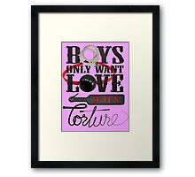Boys Only Want Love If It's Torture Framed Print