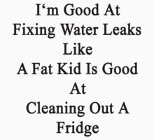 I'm Good At Fixing Water Leaks Like A Fat Kid Is Good At Cleaning Out A Fridge  by supernova23