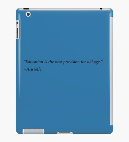 """Education is the best provision for old age."" --Aristotle iPad Case/Skin"