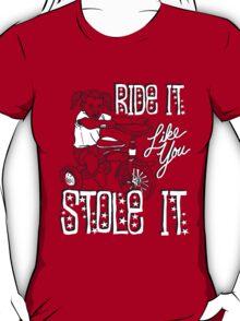 RIDE IT LIKE YOU STOLE IT T-Shirt