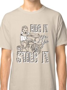 RIDE IT LIKE YOU STOLE IT Classic T-Shirt