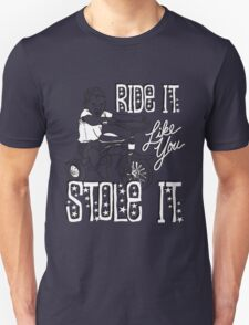RIDE IT LIKE YOU STOLE IT Unisex T-Shirt