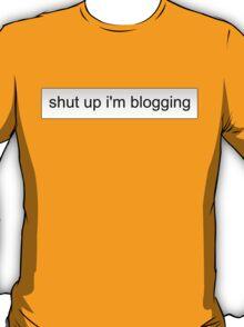shut up i'm blogging T-Shirt