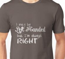 I may be Left Handed, but I'm always Right Unisex T-Shirt