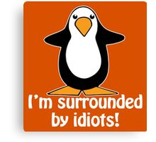 I'm surrounded by idiots! Funny Penguin Canvas Print