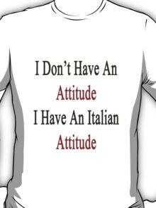 I Don't Have An Attitude I Have An Italian Attitude  T-Shirt