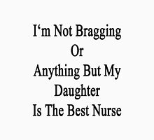 I'm Not Bragging Or Anything But My Daughter Is The Best Nurse  Unisex T-Shirt