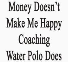 Money Doesn't Make Me Happy Coaching Water Polo Does  by supernova23