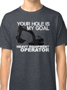 Your Hole Is My Goal - Heavy Equipment Operators Classic T-Shirt