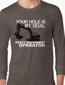 Your Hole Is My Goal - Heavy Equipment Operators Long Sleeve T-Shirt