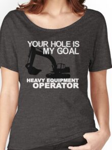 Your Hole Is My Goal - Heavy Equipment Operators Women's Relaxed Fit T-Shirt