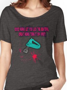 Good mums let you lick the beaters, great mums turn it off first! Women's Relaxed Fit T-Shirt
