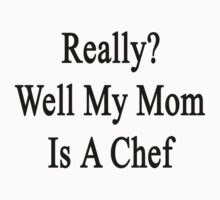 Really? Well My Mom Is A Chef  by supernova23