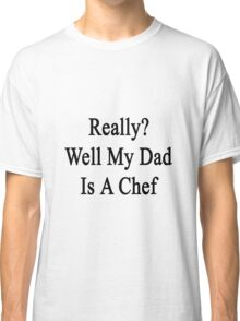 Really? Well My Dad Is A Chef  Classic T-Shirt
