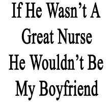 If He Wasn't A Great Nurse He Wouldn't Be My Boyfriend  by supernova23