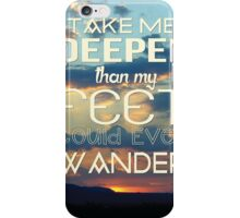 Take me deeper than my feet could ever wander iPhone Case/Skin