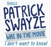 Unless PATRICK SWAYZE was in the movie I don't want to know! by jazzydevil