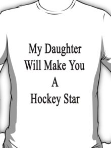 My Daughter Will Make You A Hockey Star  T-Shirt