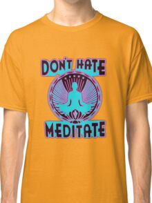DON'T HATE, MEDITATE. Classic T-Shirt
