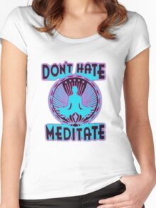 DON'T HATE, MEDITATE. Women's Fitted Scoop T-Shirt